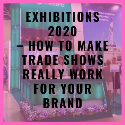 Exhibitions 2020 – How To Make Trade Shows Really Work For Your Brand